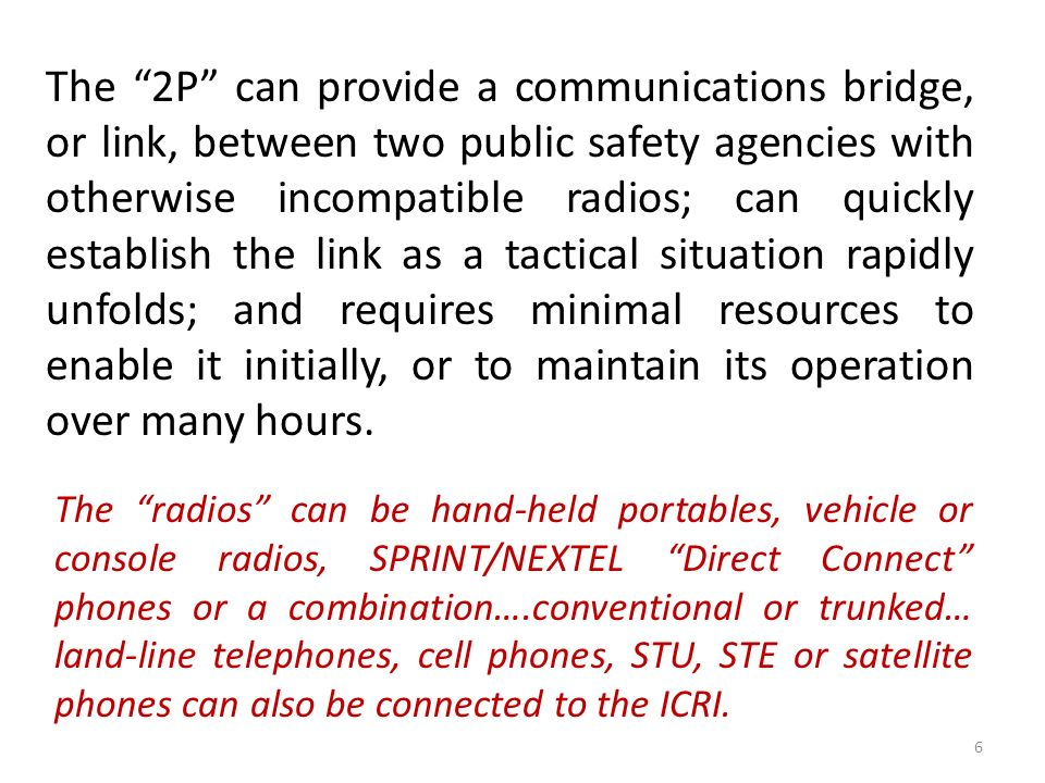 The 2P can provide a communications bridge, or link, between two public safety agencies with otherwise incompatible radios; can quickly establish the