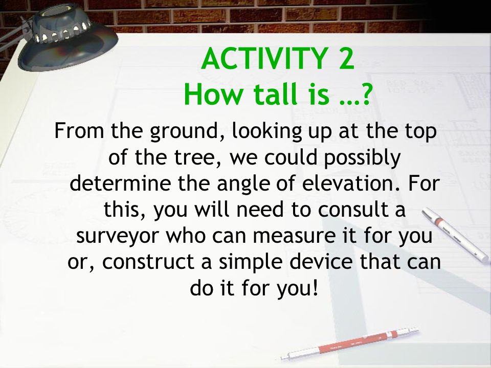 ACTIVITY 2 How tall is …? From the ground, looking up at the top of the tree, we could possibly determine the angle of elevation. For this, you will n