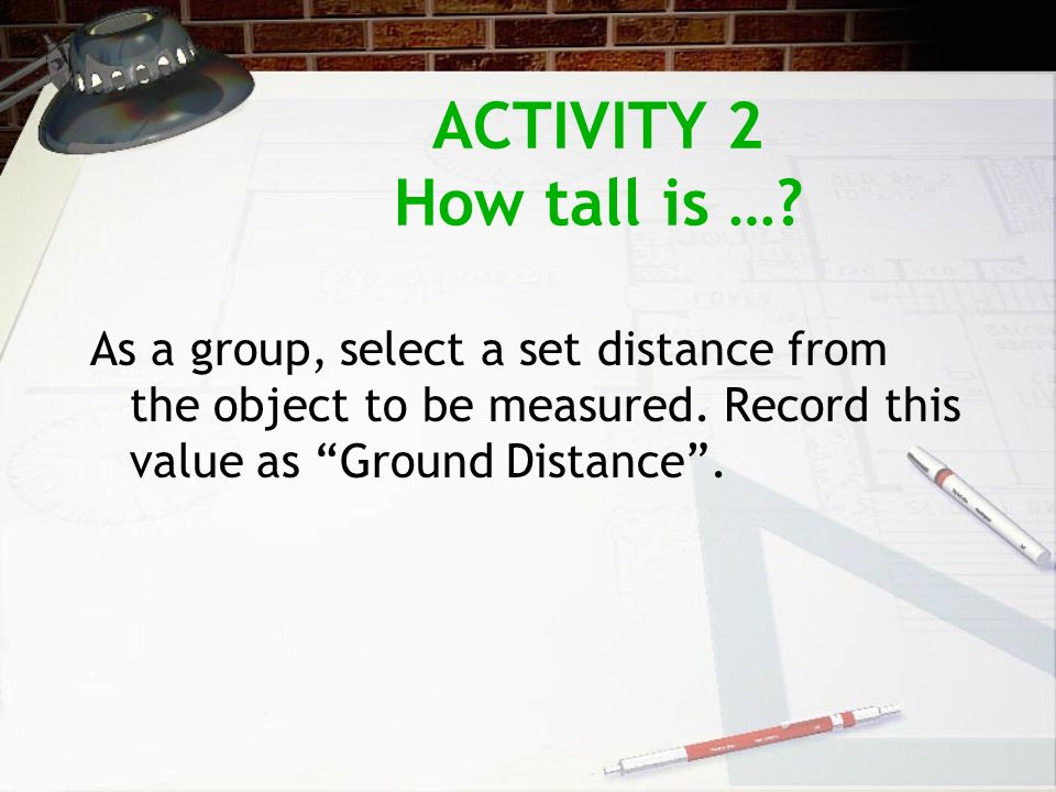 ACTIVITY 2 How tall is …? As a group, select a set distance from the object to be measured. Record this value as Ground Distance.