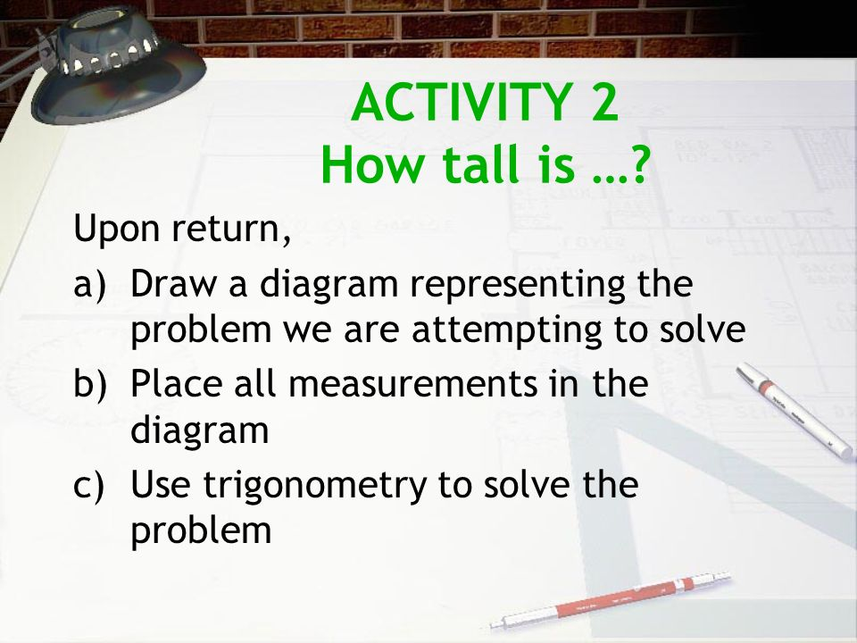ACTIVITY 2 How tall is …? Upon return, a)Draw a diagram representing the problem we are attempting to solve b)Place all measurements in the diagram c)