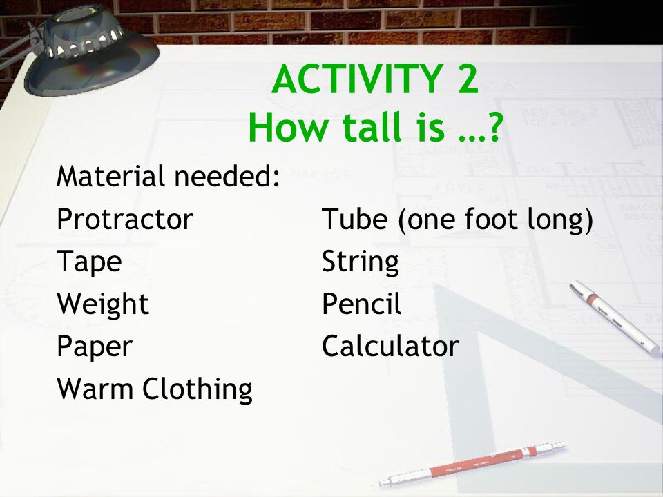 ACTIVITY 2 How tall is …? Material needed: ProtractorTube (one foot long) TapeString WeightPencil PaperCalculator Warm Clothing