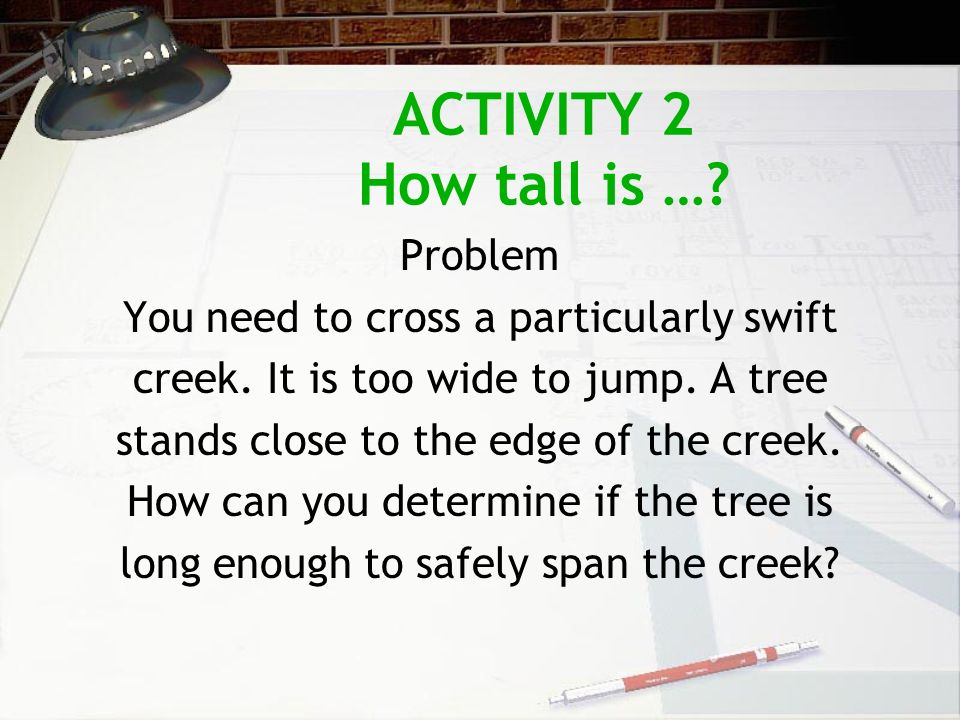 ACTIVITY 2 How tall is …. Problem You need to cross a particularly swift creek.