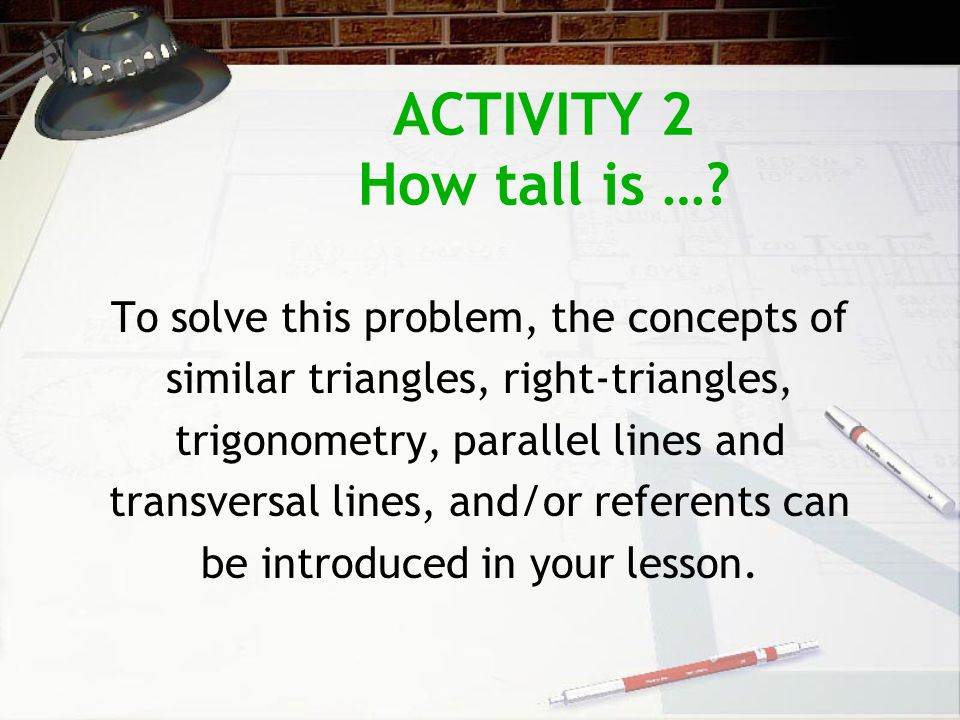 ACTIVITY 2 How tall is …? To solve this problem, the concepts of similar triangles, right-triangles, trigonometry, parallel lines and transversal line