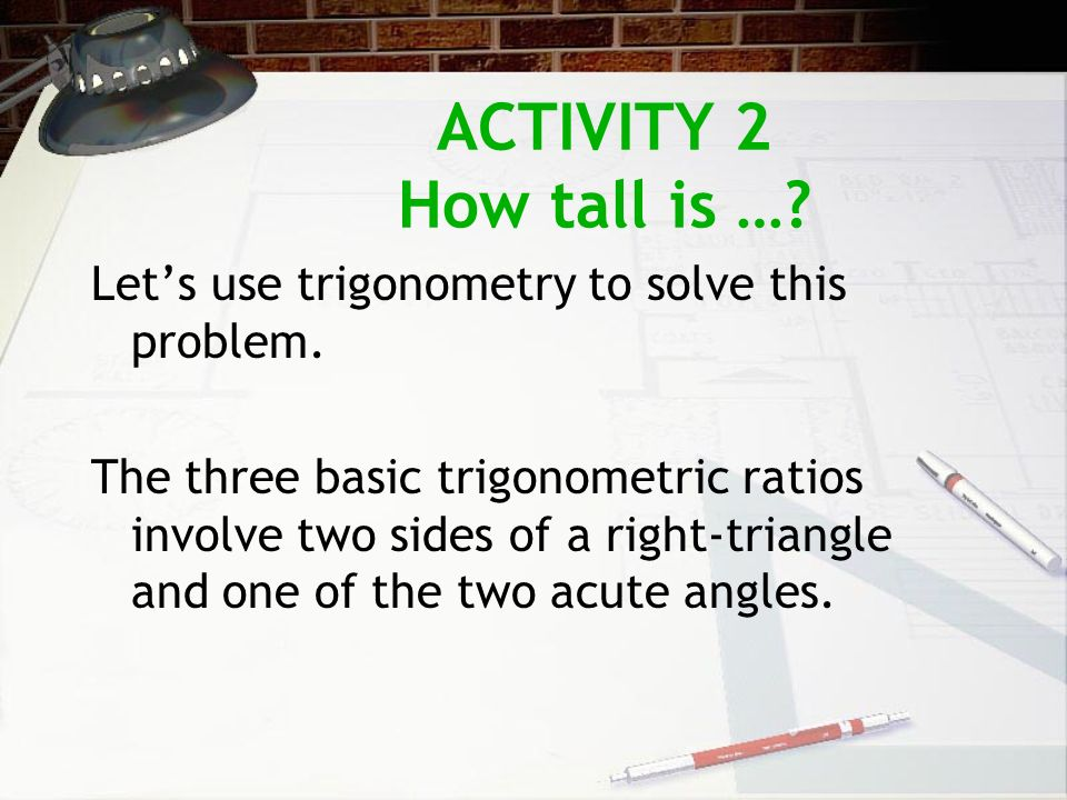 ACTIVITY 2 How tall is …? Lets use trigonometry to solve this problem. The three basic trigonometric ratios involve two sides of a right-triangle and