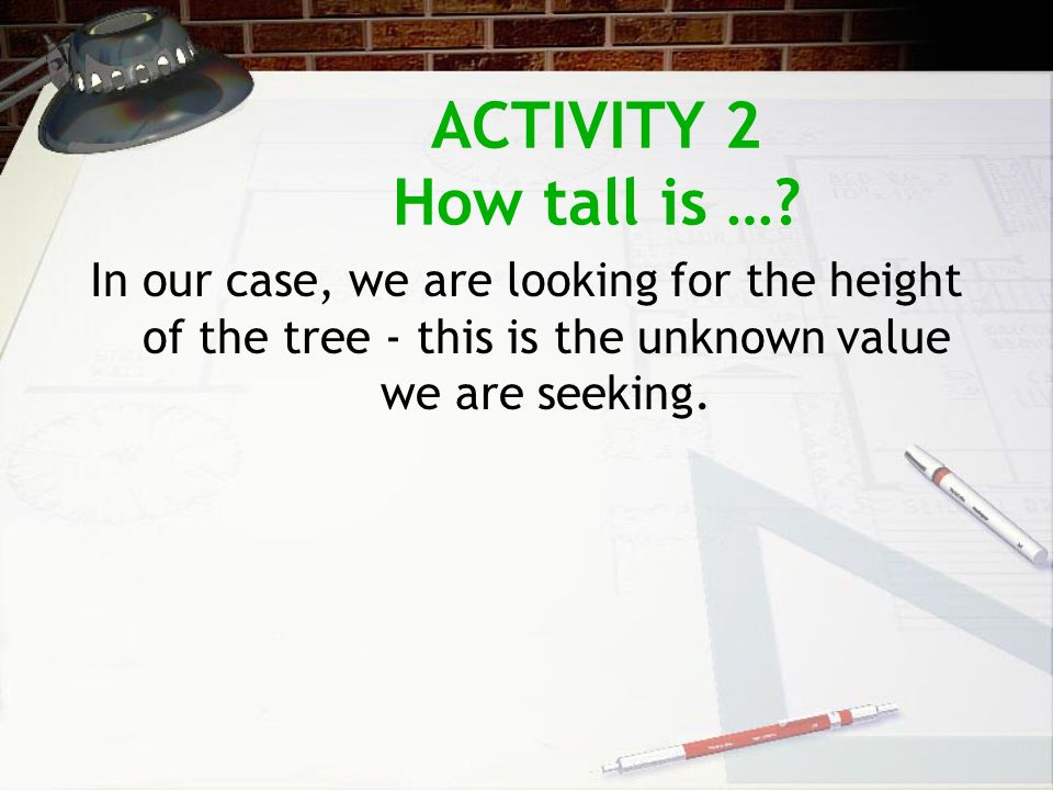ACTIVITY 2 How tall is …? In our case, we are looking for the height of the tree - this is the unknown value we are seeking.