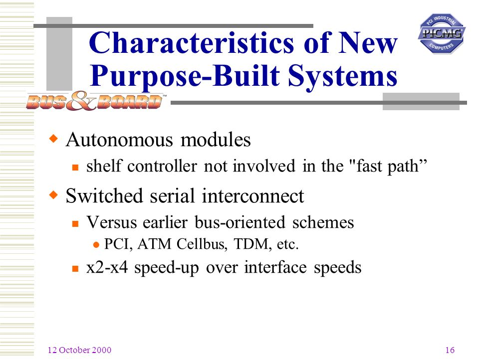 12 October 2000 16 Characteristics of New Purpose-Built Systems Autonomous modules shelf controller not involved in the fast path Switched serial interconnect Versus earlier bus-oriented schemes PCI, ATM Cellbus, TDM, etc.