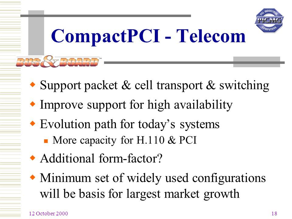 12 October 2000 18 CompactPCI - Telecom Support packet & cell transport & switching Improve support for high availability Evolution path for todays systems More capacity for H.110 & PCI Additional form-factor.