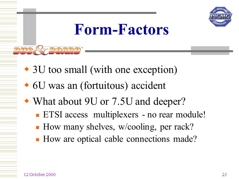 12 October 2000 23 Form-Factors 3U too small (with one exception) 6U was an (fortuitous) accident What about 9U or 7.5U and deeper.