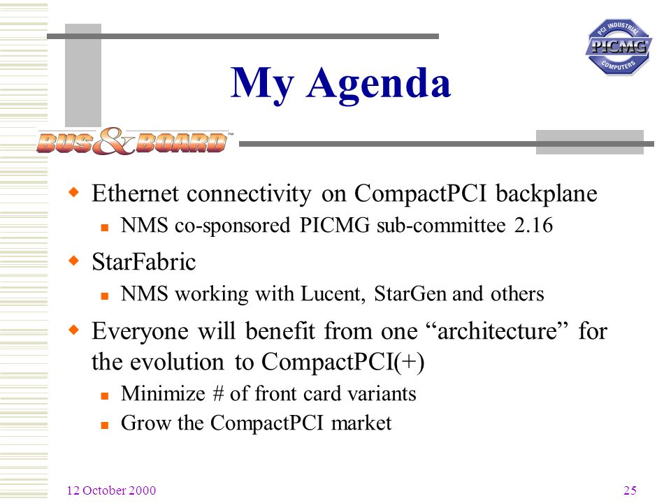 12 October 2000 25 My Agenda Ethernet connectivity on CompactPCI backplane NMS co-sponsored PICMG sub-committee 2.16 StarFabric NMS working with Lucent, StarGen and others Everyone will benefit from one architecture for the evolution to CompactPCI(+) Minimize # of front card variants Grow the CompactPCI market