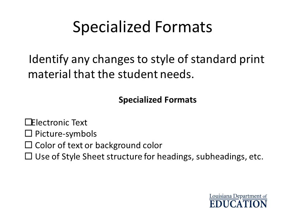 Specialized Formats Identify any changes to style of standard print material that the student needs. Specialized Formats Electronic Text Picture-symbo