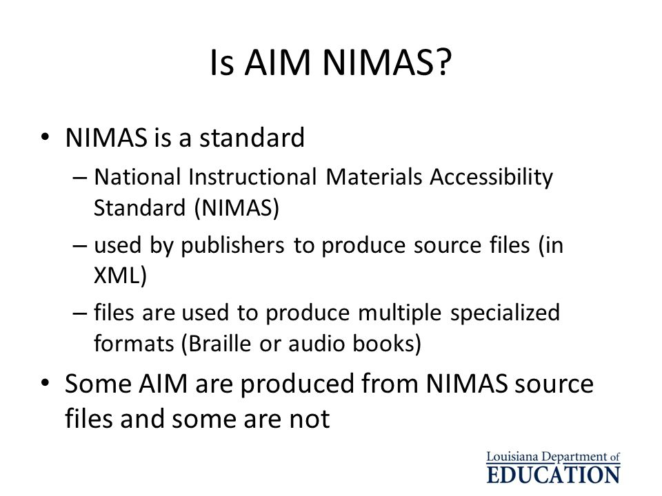 Is AIM NIMAS? NIMAS is a standard – National Instructional Materials Accessibility Standard (NIMAS) – used by publishers to produce source files (in X