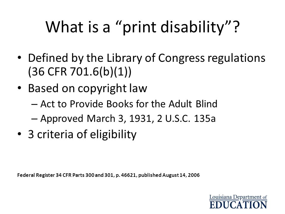 What is a print disability? Defined by the Library of Congress regulations (36 CFR 701.6(b)(1)) Based on copyright law – Act to Provide Books for the