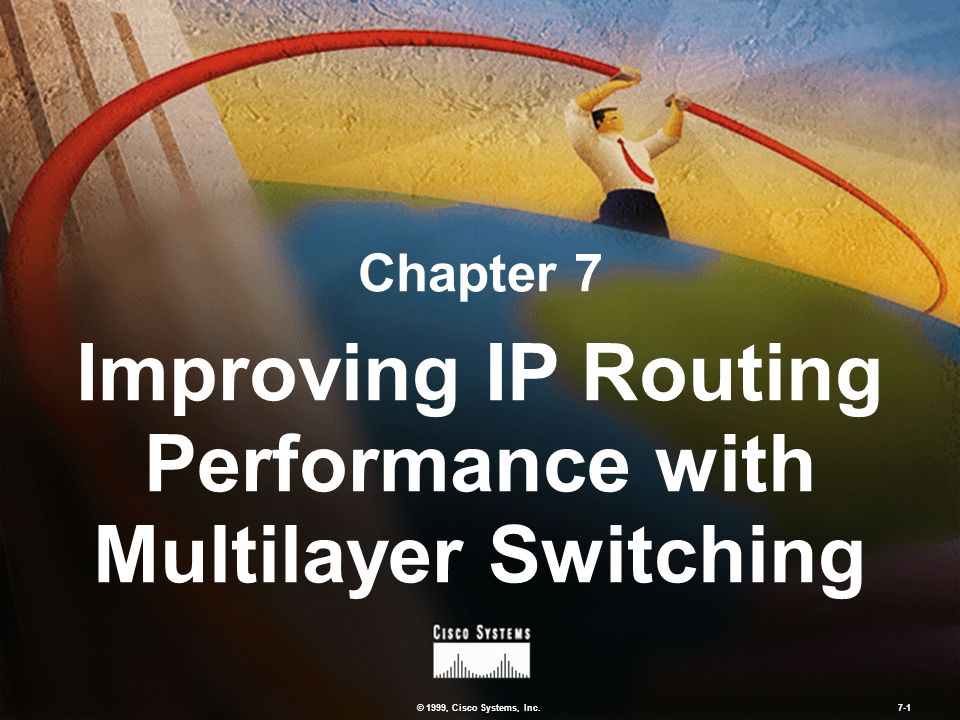 © 1999, Cisco Systems, Inc. 7-1 Chapter 7 Improving IP Routing Performance with Multilayer Switching