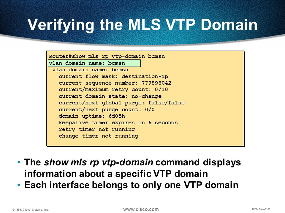 © 1999, Cisco Systems, Inc. www.cisco.com BCMSN7-22 Verifying the MLS VTP Domain Router#show mls rp vtp-domain bcmsn vlan domain name: bcmsn current f