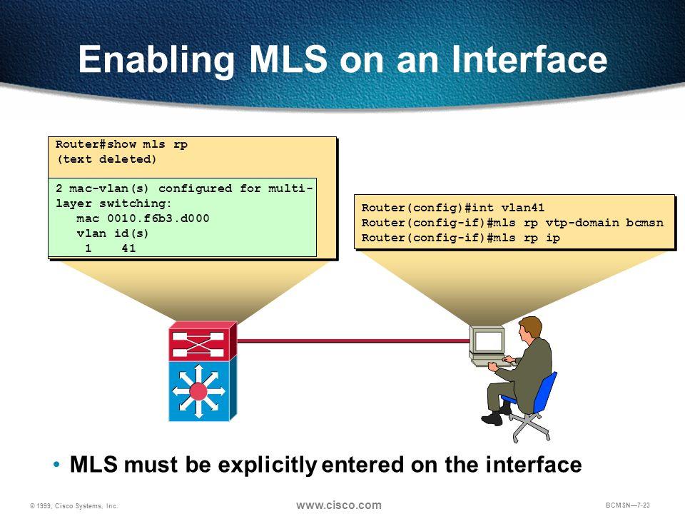 © 1999, Cisco Systems, Inc. www.cisco.com BCMSN7-23 Router(config)#int vlan41 Router(config-if)#mls rp vtp-domain bcmsn Router(config-if)#mls rp ip En