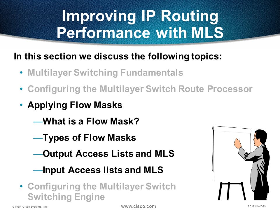 © 1999, Cisco Systems, Inc. www.cisco.com BCMSN7-29 Improving IP Routing Performance with MLS In this section we discuss the following topics: Multila