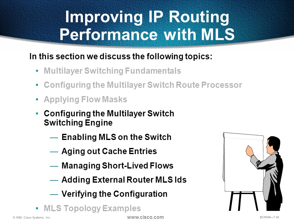 © 1999, Cisco Systems, Inc. www.cisco.com BCMSN7-38 Improving IP Routing Performance with MLS In this section we discuss the following topics: Multila