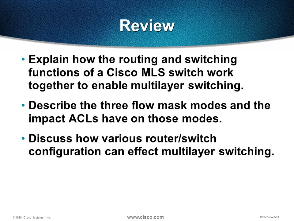 © 1999, Cisco Systems, Inc. www.cisco.com BCMSN7-63 Review Explain how the routing and switching functions of a Cisco MLS switch work together to enab
