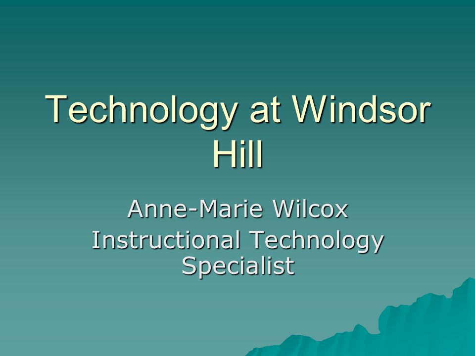 Technology at Windsor Hill Anne-Marie Wilcox Instructional Technology Specialist