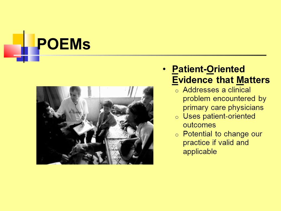 POEMs Patient-Oriented Evidence that Matters o Addresses a clinical problem encountered by primary care physicians o Uses patient-oriented outcomes o
