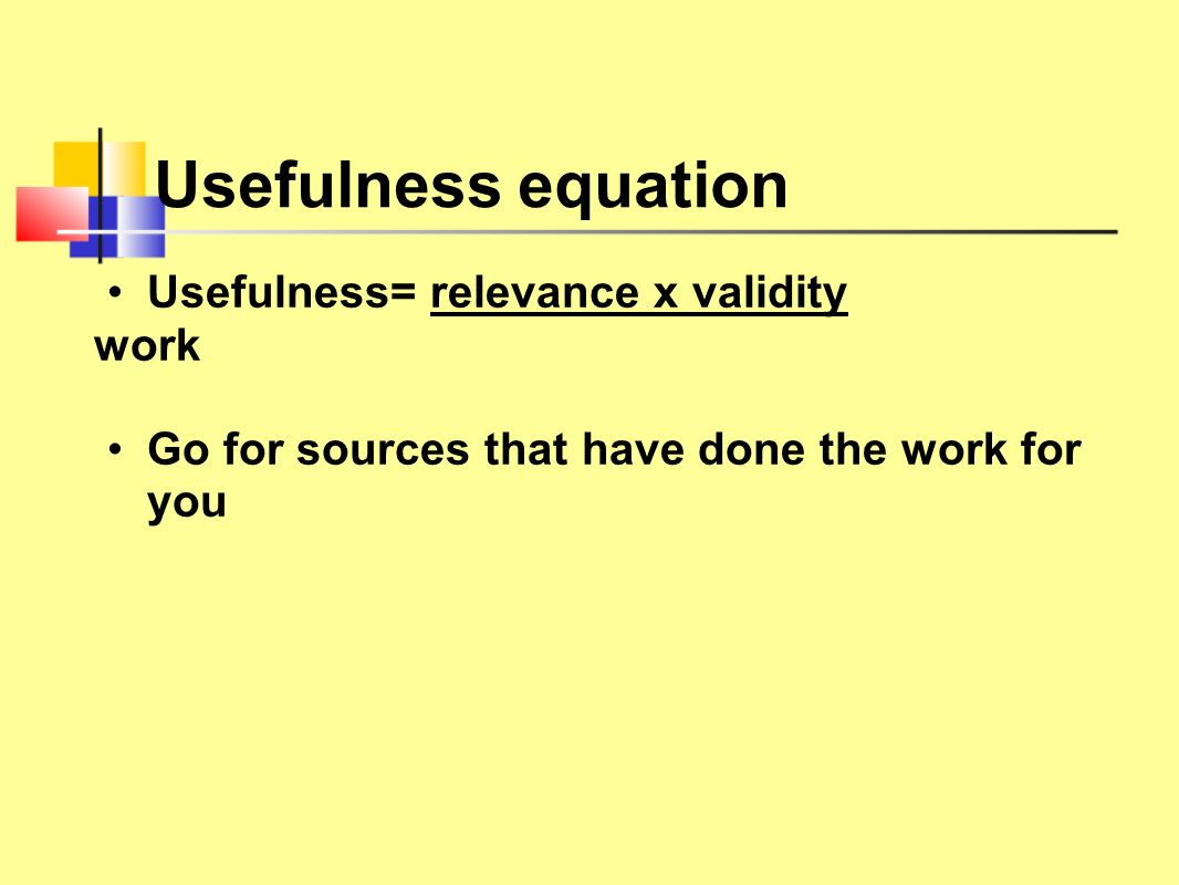 Usefulness equation Usefulness= relevance x validity work Go for sources that have done the work for you