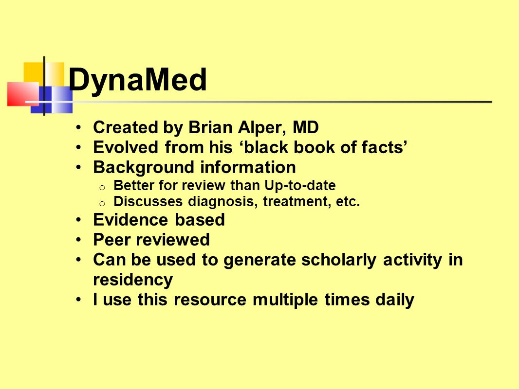 DynaMed Created by Brian Alper, MD Evolved from his black book of facts Background information o Better for review than Up-to-date o Discusses diagnos