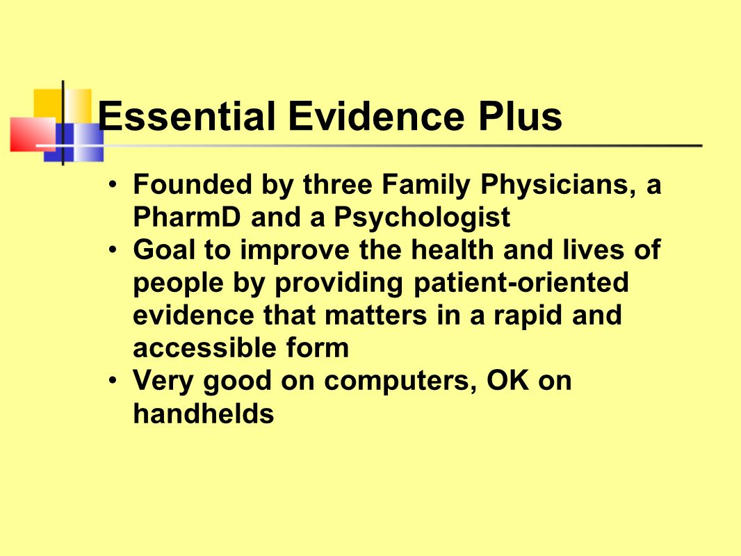 Essential Evidence Plus Founded by three Family Physicians, a PharmD and a Psychologist Goal to improve the health and lives of people by providing pa