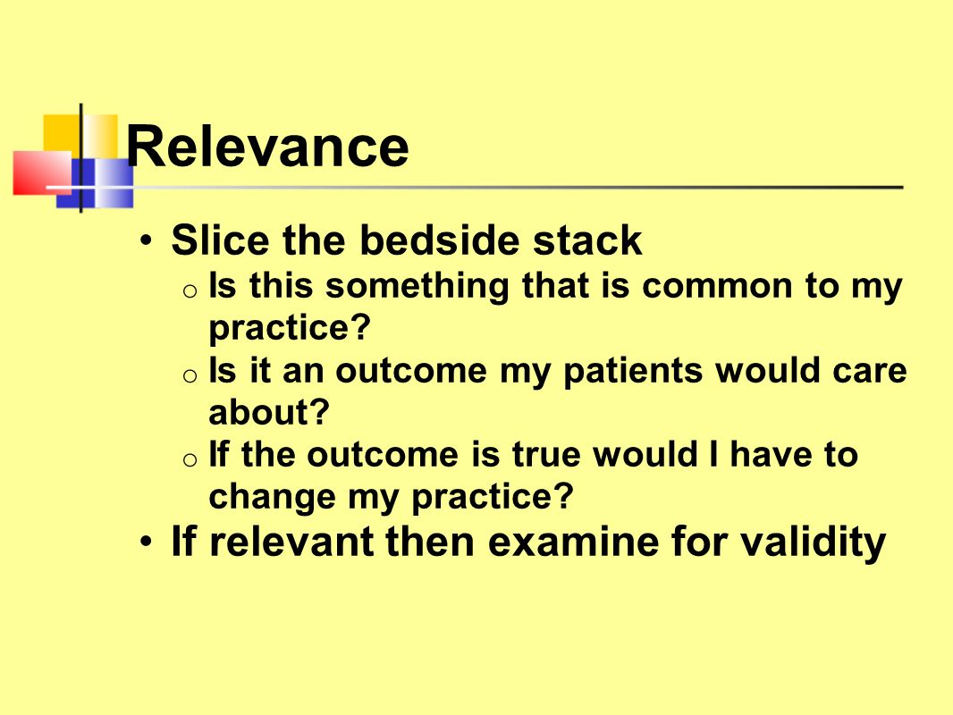 Relevance Slice the bedside stack o Is this something that is common to my practice? o Is it an outcome my patients would care about? o If the outcome