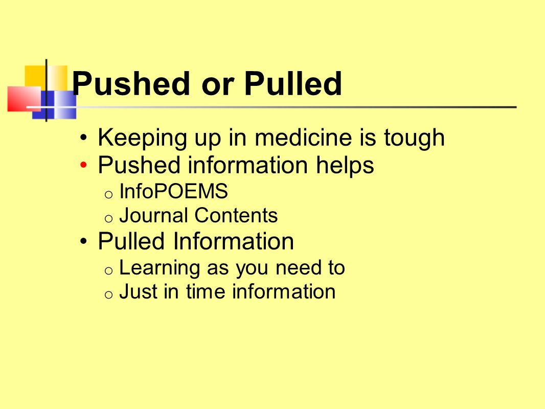Pushed or Pulled Keeping up in medicine is tough Pushed information helps o InfoPOEMS o Journal Contents Pulled Information o Learning as you need to o Just in time information