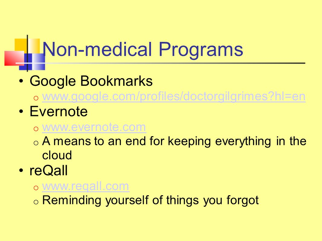 Non-medical Programs Google Bookmarks o www.google.com/profiles/doctorgilgrimes hl=en www.google.com/profiles/doctorgilgrimes hl=en Evernote o www.evernote.com www.evernote.com o A means to an end for keeping everything in the cloud reQall o www.reqall.com www.reqall.com o Reminding yourself of things you forgot