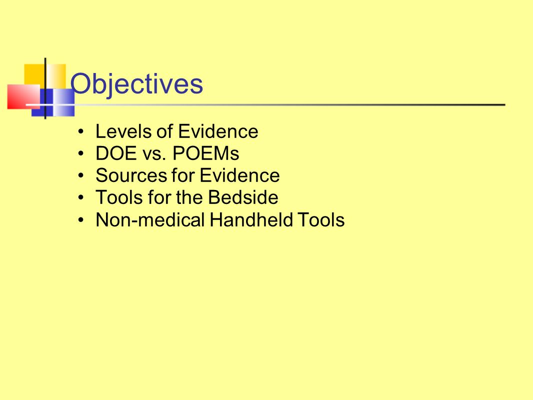 Objectives Levels of Evidence DOE vs. POEMs Sources for Evidence Tools for the Bedside Non-medical Handheld Tools