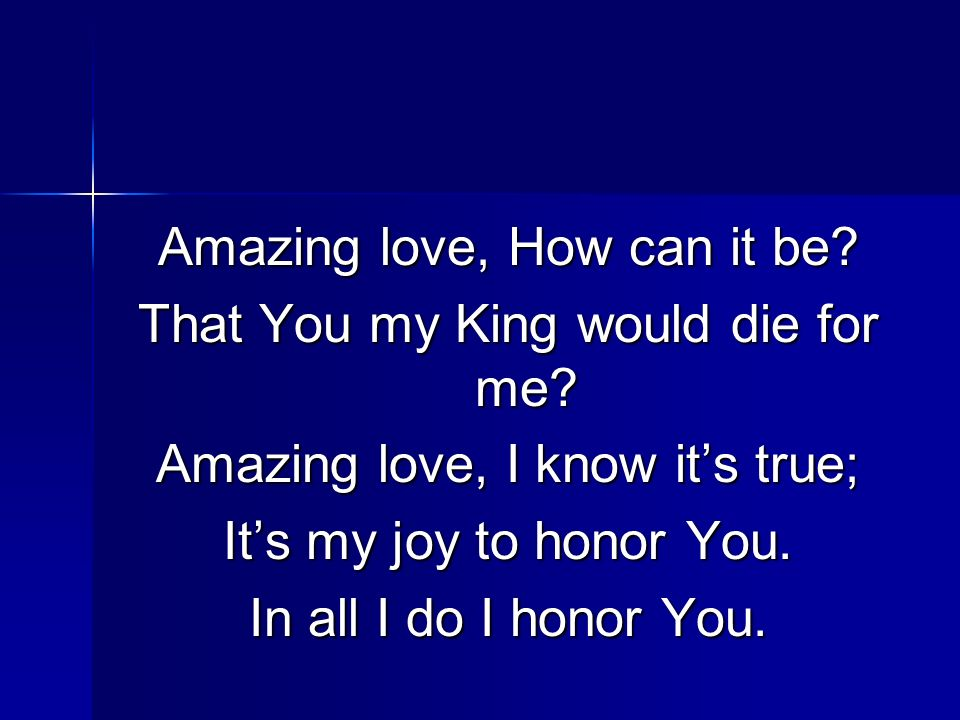 Amazing love, How can it be? That You my King would die for me? Amazing love, I know its true; Its my joy to honor You. In all I do I honor You.