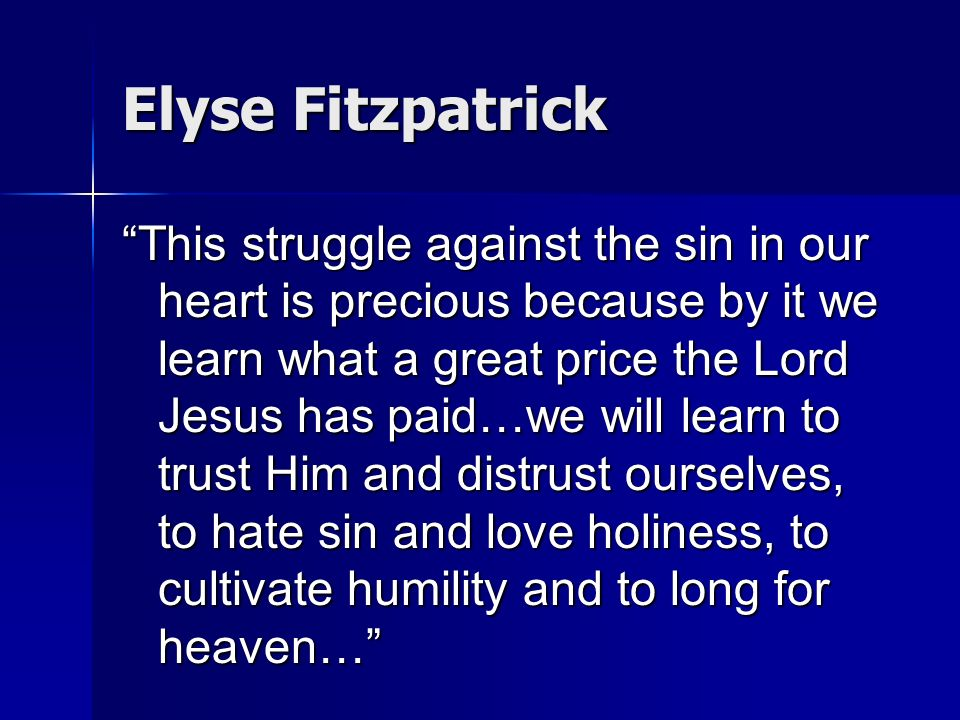 Elyse Fitzpatrick This struggle against the sin in our heart is precious because by it we learn what a great price the Lord Jesus has paid…we will lea
