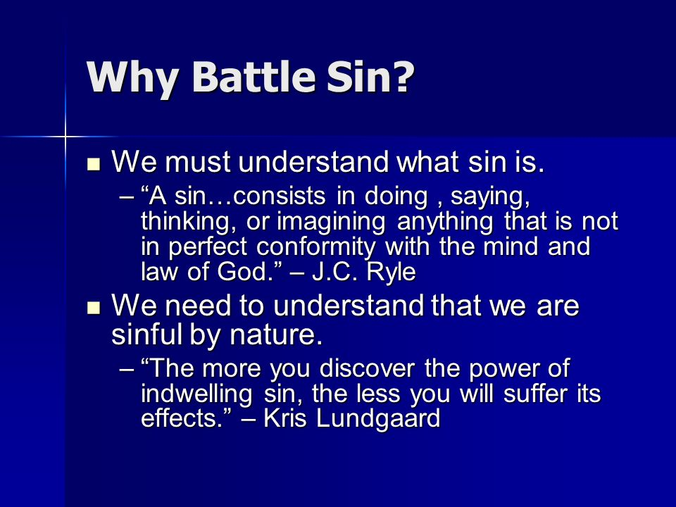 Why Battle Sin? We must understand what sin is. We must understand what sin is. –A sin…consists in doing, saying, thinking, or imagining anything that