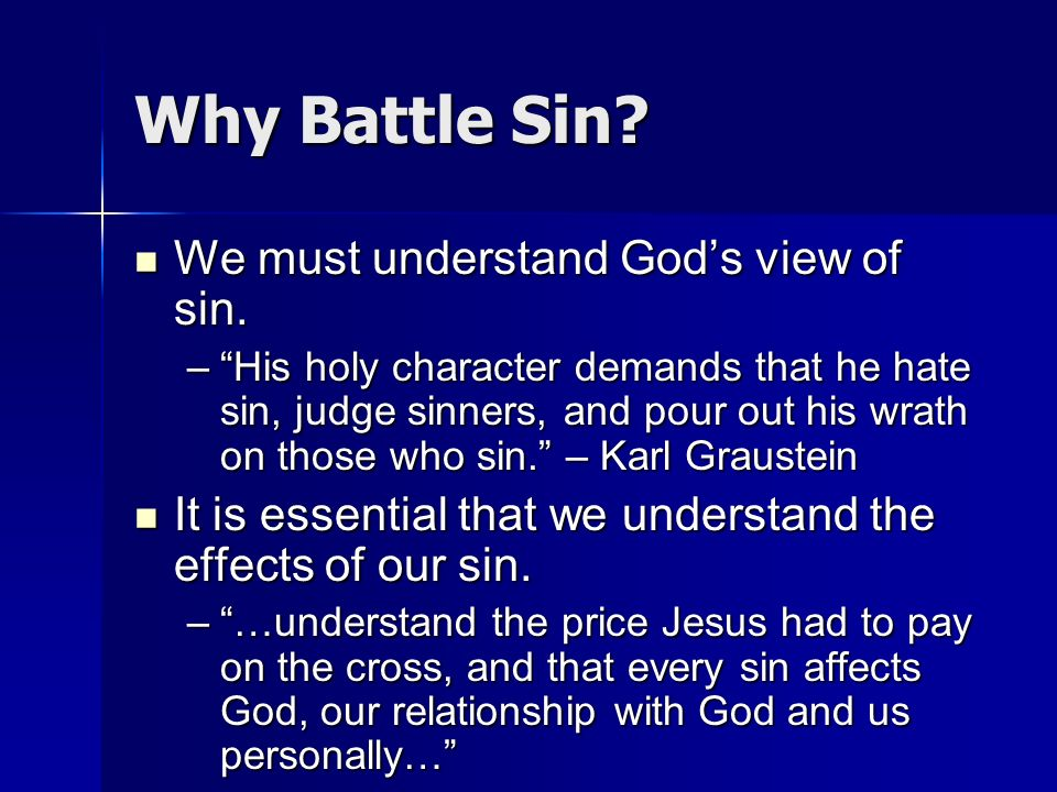 Why Battle Sin? We must understand Gods view of sin. We must understand Gods view of sin. –His holy character demands that he hate sin, judge sinners,