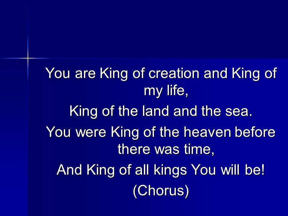 You are King of creation and King of my life, King of the land and the sea. You were King of the heaven before there was time, And King of all kings Y