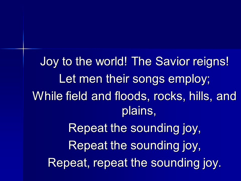 Joy to the world! The Savior reigns! Let men their songs employ; While field and floods, rocks, hills, and plains, Repeat the sounding joy, Repeat, re