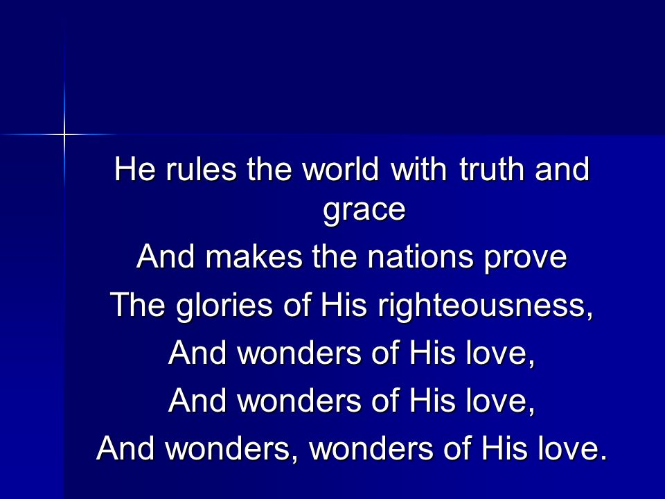He rules the world with truth and grace And makes the nations prove The glories of His righteousness, And wonders of His love, And wonders, wonders of