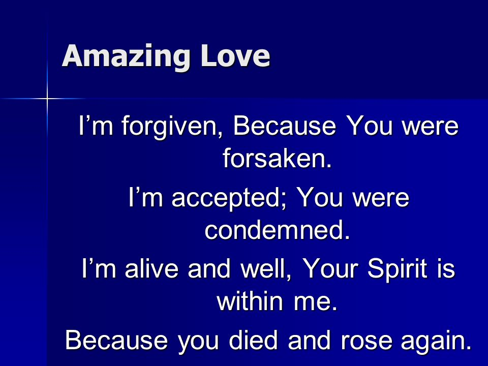 Amazing Love Im forgiven, Because You were forsaken. Im accepted; You were condemned. Im alive and well, Your Spirit is within me. Because you died an