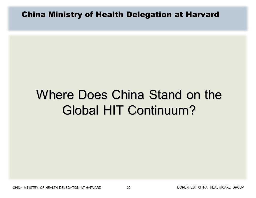 CHINA MINISTRY OF HEALTH DELEGATION AT HARVARD DORENFEST CHINA HEALTHCARE GROUP 20 Where Does China Stand on the Global HIT Continuum? China Ministry