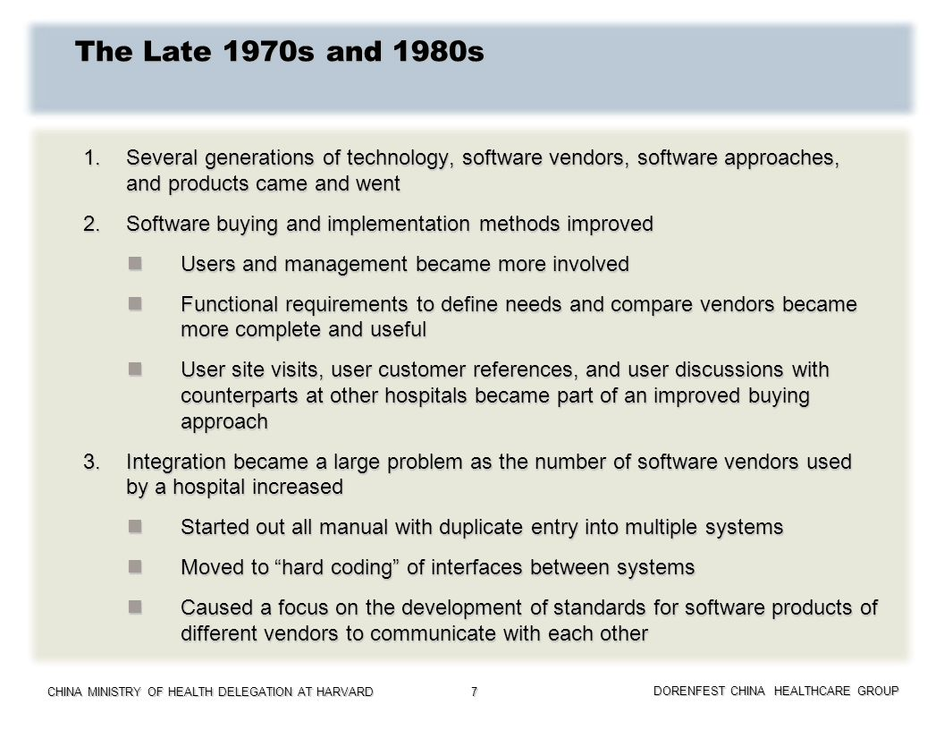 CHINA MINISTRY OF HEALTH DELEGATION AT HARVARD DORENFEST CHINA HEALTHCARE GROUP 8 The 1990s and 2000s 1.Management of the buying and implementation of IT software continued to improve 2.A new generation of software systems emerged, with better features and functions built on superior technological platforms 3.Integration problems kept growing, causing the movement from hard coded interfaces to standards such as HL7, and interface engines which facilitated the transfer of data in a more efficient way between software systems 4.Clinical data repositories, data analytics tools, and clinical decision support systems emerged 5.The pressure for physicians to enter orders through CPOE grew in the late 1990s and early 2000s.