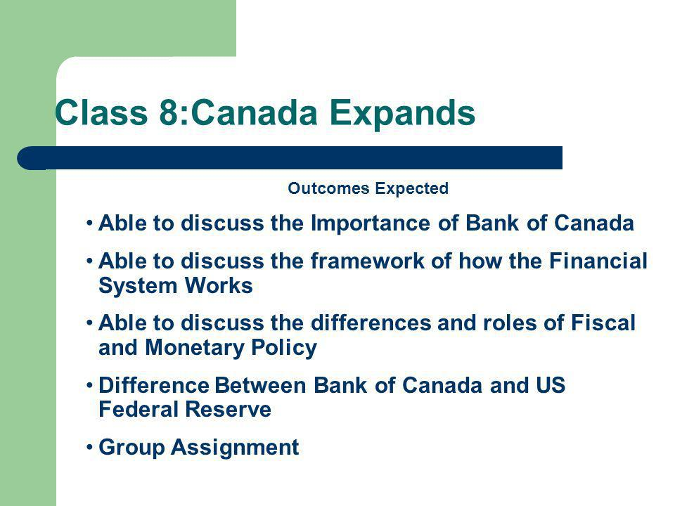 Class 8:Canada Expands Outcomes Expected Able to discuss the Importance of Bank of Canada Able to discuss the framework of how the Financial System Works Able to discuss the differences and roles of Fiscal and Monetary Policy Difference Between Bank of Canada and US Federal Reserve Group Assignment