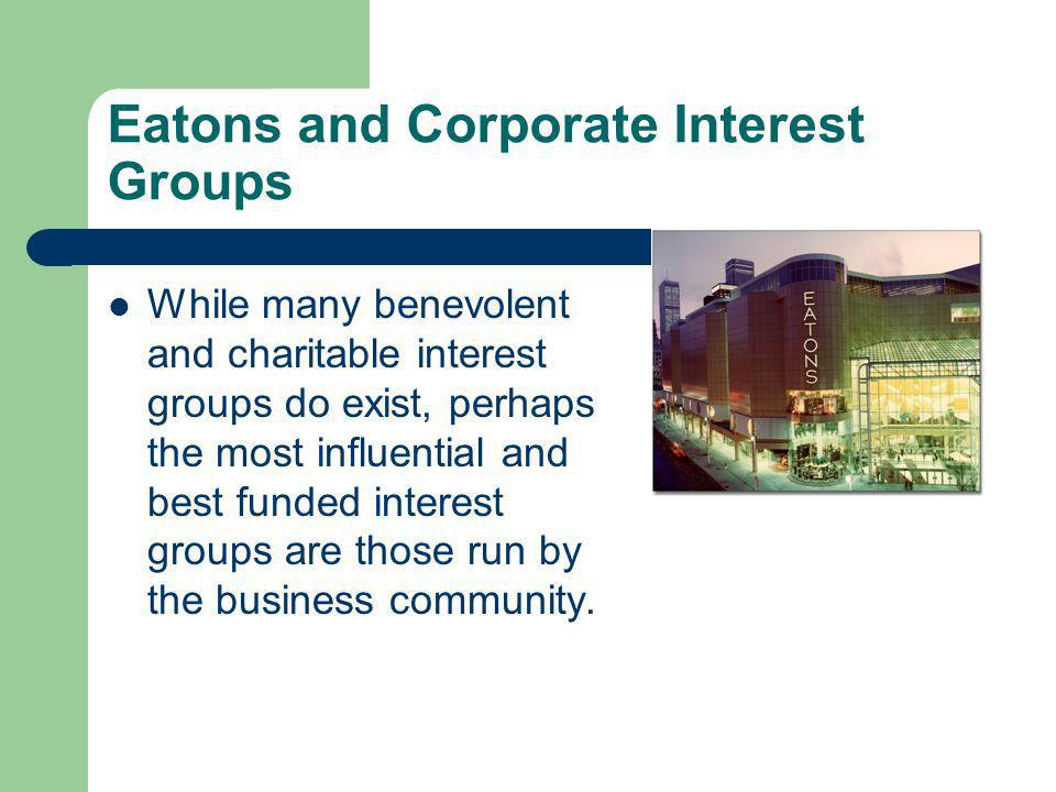Eatons and Corporate Interest Groups While many benevolent and charitable interest groups do exist, perhaps the most influential and best funded interest groups are those run by the business community.