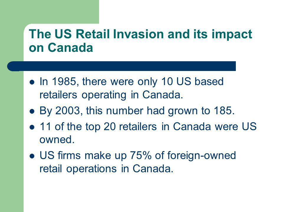 The US Retail Invasion and its impact on Canada In 1985, there were only 10 US based retailers operating in Canada.