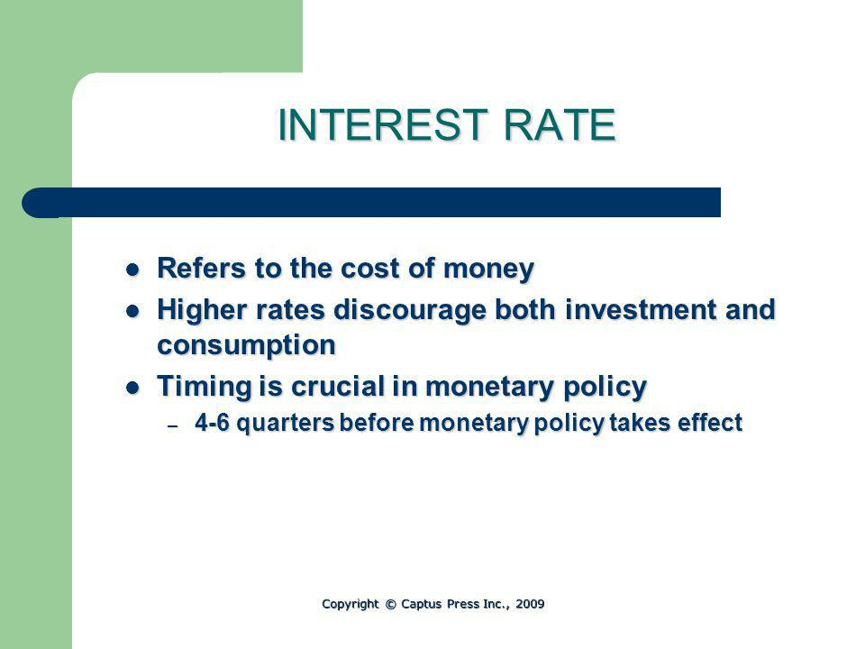 INTEREST RATE Refers to the cost of money Refers to the cost of money Higher rates discourage both investment and consumption Higher rates discourage both investment and consumption Timing is crucial in monetary policy Timing is crucial in monetary policy – 4-6 quarters before monetary policy takes effect Copyright © Captus Press Inc., 2009