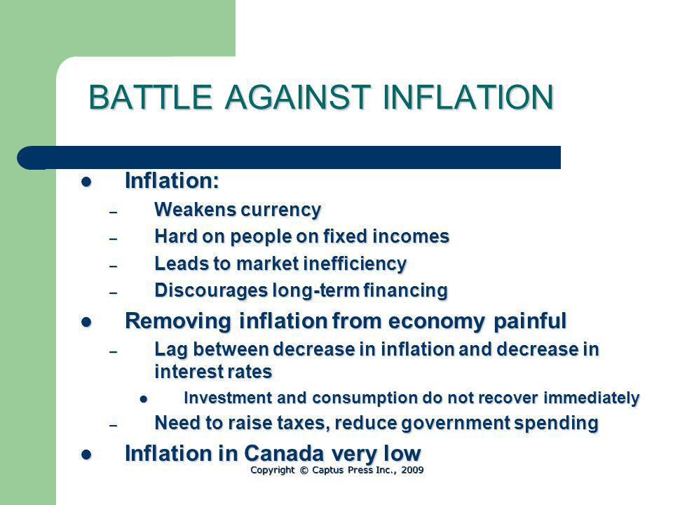 BATTLE AGAINST INFLATION Inflation: Inflation: – Weakens currency – Hard on people on fixed incomes – Leads to market inefficiency – Discourages long-term financing Removing inflation from economy painful Removing inflation from economy painful – Lag between decrease in inflation and decrease in interest rates Investment and consumption do not recover immediately Investment and consumption do not recover immediately – Need to raise taxes, reduce government spending Inflation in Canada very low Inflation in Canada very low Copyright © Captus Press Inc., 2009