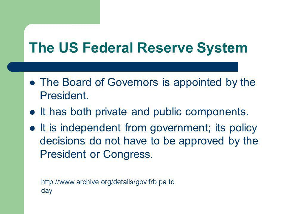 The US Federal Reserve System The Board of Governors is appointed by the President.