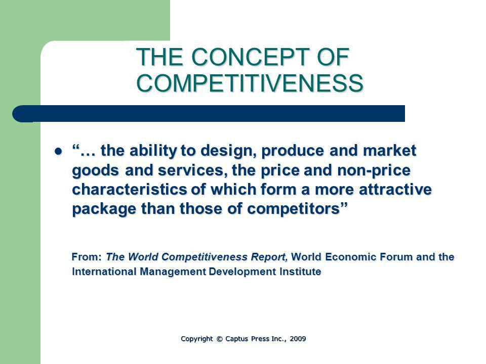 THE CONCEPT OF COMPETITIVENESS … the ability to design, produce and market goods and services, the price and non-price characteristics of which form a more attractive package than those of competitors … the ability to design, produce and market goods and services, the price and non-price characteristics of which form a more attractive package than those of competitors From: The World Competitiveness Report, World Economic Forum and the International Management Development Institute From: The World Competitiveness Report, World Economic Forum and the International Management Development Institute Copyright © Captus Press Inc., 2009