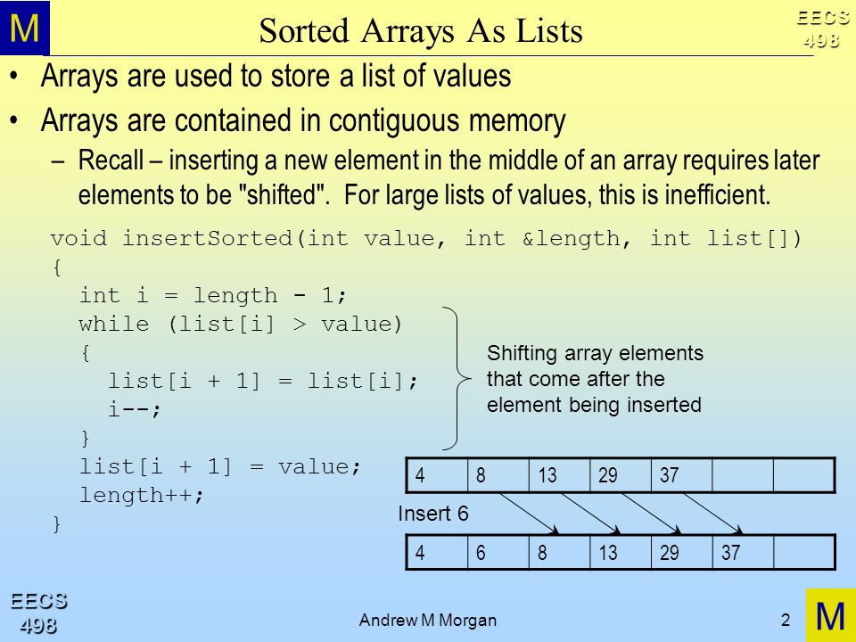 M M EECS498 EECS498 Andrew M Morgan2 Sorted Arrays As Lists Arrays are used to store a list of values Arrays are contained in contiguous memory –Recall – inserting a new element in the middle of an array requires later elements to be shifted .