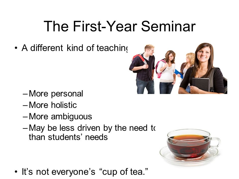 The First-Year Seminar A different kind of teaching –More personal –More holistic –More ambiguous –May be less driven by the need to cover content than students needs Its not everyones cup of tea.